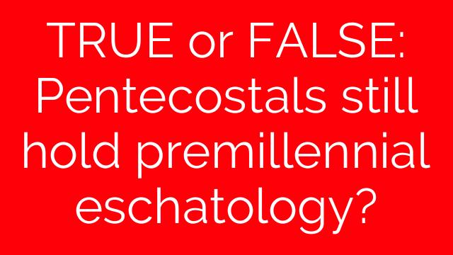 TRUE or FALSE: Pentecostals still hold premillennial eschatology?
