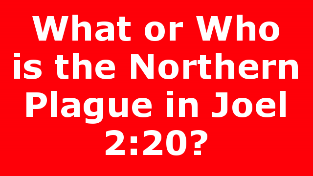 What or Who is the Northern Plague in Joel 2:20?