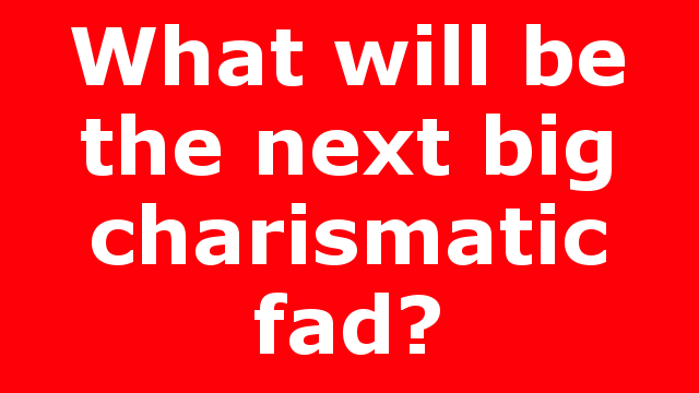 What will be the next big charismatic fad?
