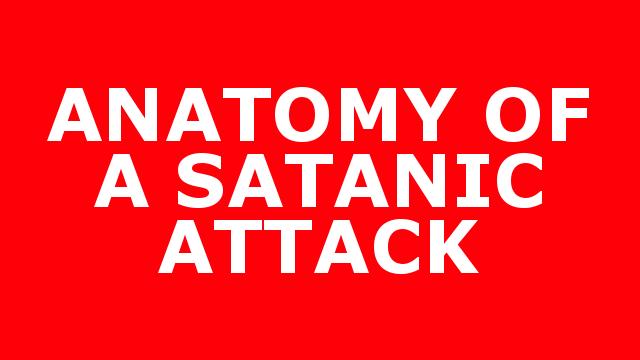 ANATOMY OF A SATANIC ATTACK