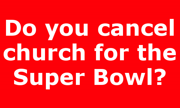 Do you cancel church for the Super Bowl?