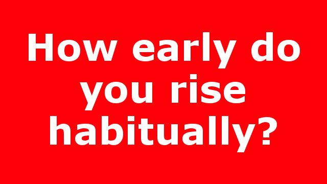 How early do you rise habitually?