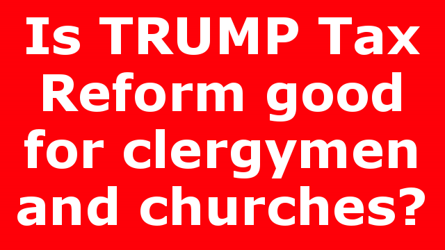 Is TRUMP Tax Reform good for clergymen and churches?