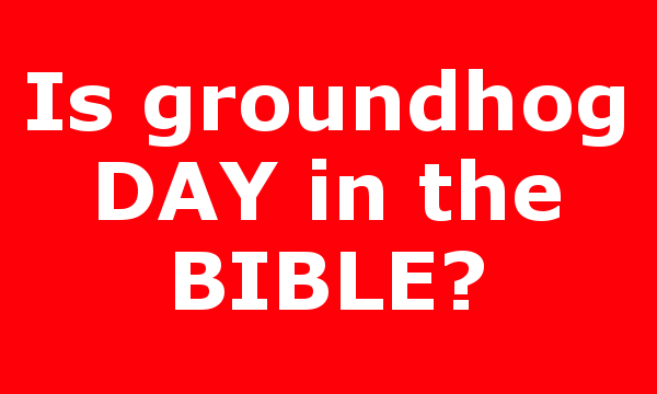 Is groundhog DAY in the BIBLE?