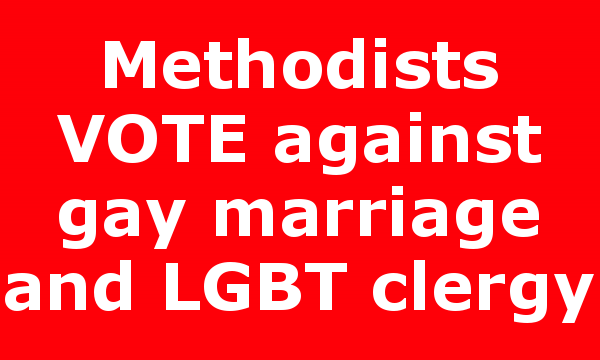 Methodists VOTE against gay marriage and LGBT clergy