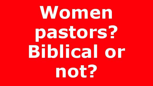 Women pastors? Biblical or not?