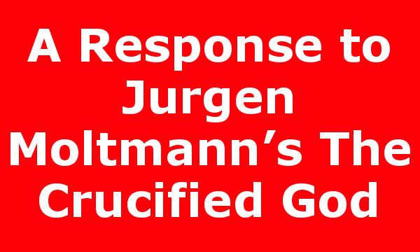 A Response to Jurgen Moltmann's The Crucified God