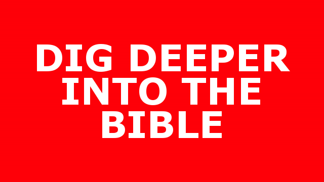 DIG DEEPER INTO THE BIBLE