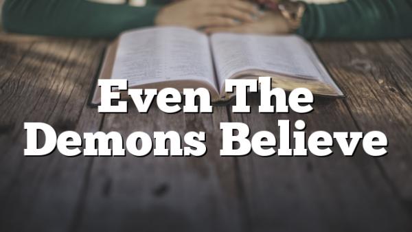 Even The Demons Believe