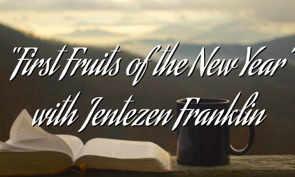 """First Fruits of the New Year"" with Jentezen Franklin"