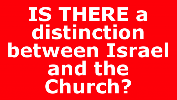 IS THERE a distinction between Israel and the Church?
