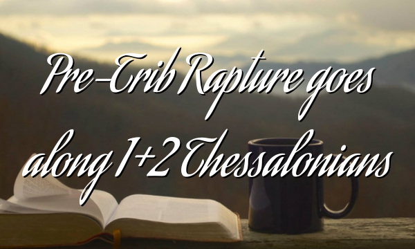 Pre-Trib Rapture goes along 1+2 Thessalonians