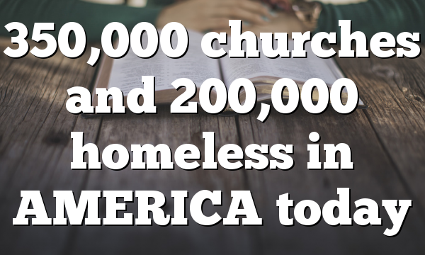 350,000 churches and 200,000 homeless in AMERICA today