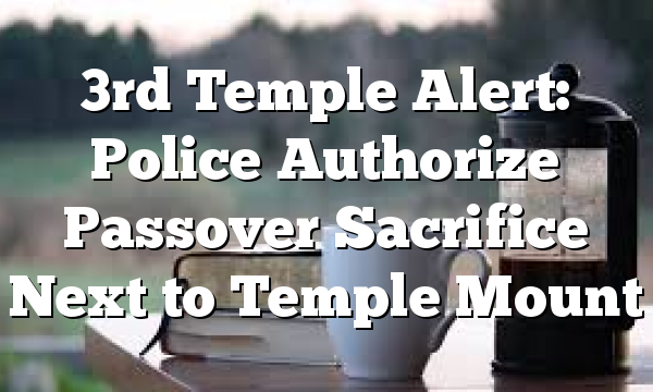 3rd Temple Alert: Police Authorize Passover Sacrifice Next to Temple Mount