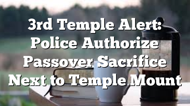 3rd Temple Alert: Police Authorize Passover Sacrifice Next to Temple Mount