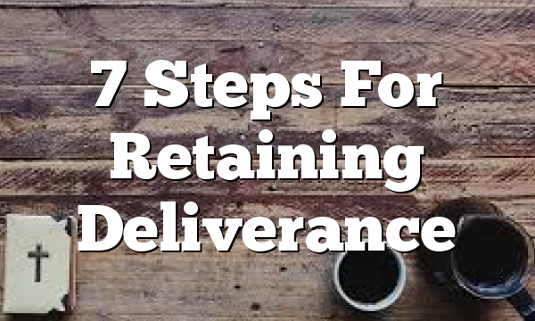 7 Steps For  Retaining Deliverance