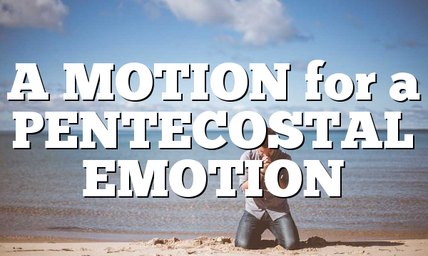 A MOTION for a PENTECOSTAL EMOTION