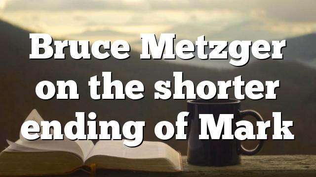 Bruce Metzger on the shorter ending of Mark