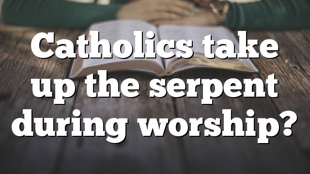 Catholics take up the serpent during worship?