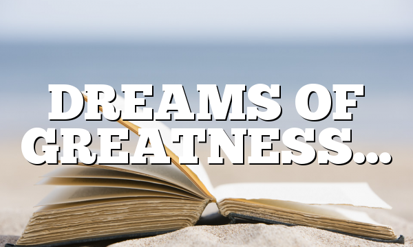 DREAMS OF GREATNESS…