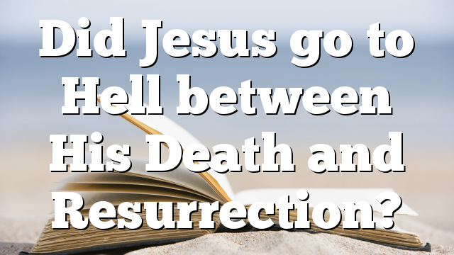 Did Jesus go to Hell between His Death and Resurrection?