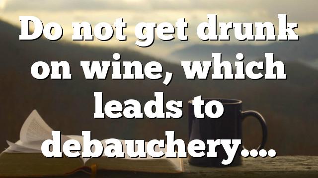 Do not get drunk on wine, which leads to debauchery….