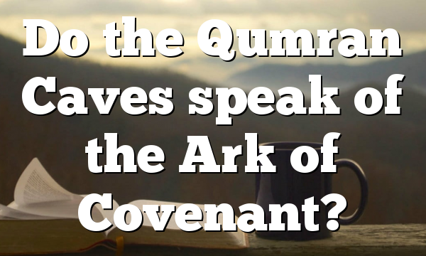 Do the Qumran Caves speak of the Ark of Covenant?