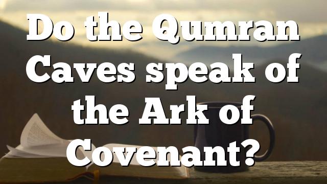 Do the Qumran Caves speak of the Ark of Covenant?