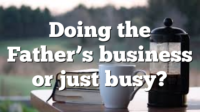 Doing the Father's business or just busy?