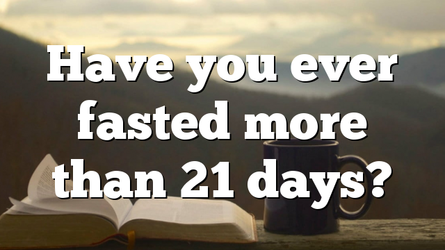 Have you ever fasted more than 21 days?