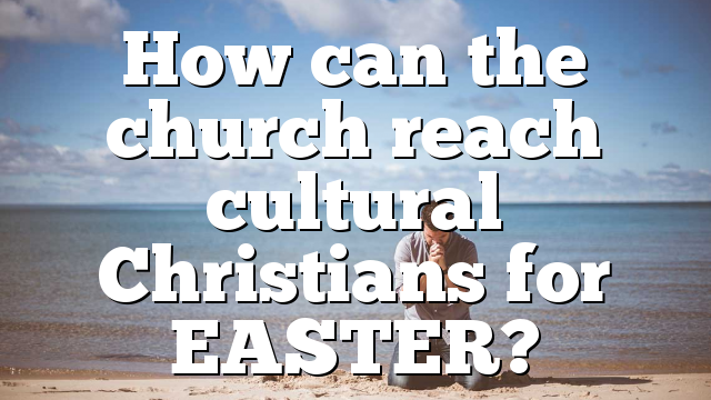 How can the church reach cultural Christians for EASTER?
