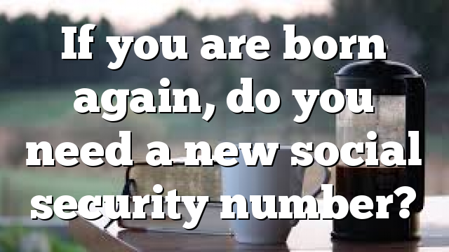 If you are born again, do you need a new social security number?