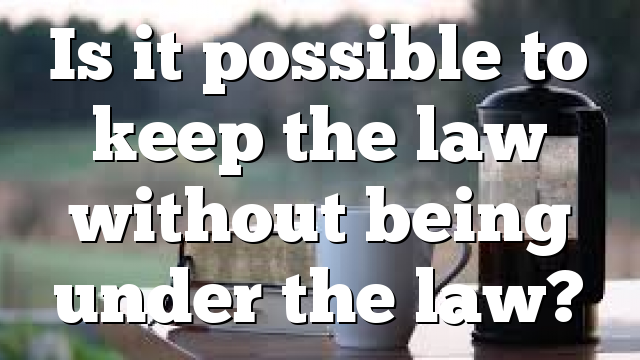 Is it possible to keep the law without being under the law?