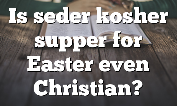 Is seder kosher supper for Easter even Christian?
