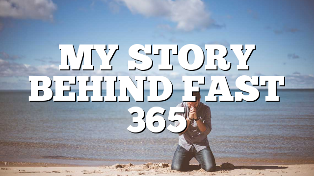 MY STORY BEHIND FAST 365