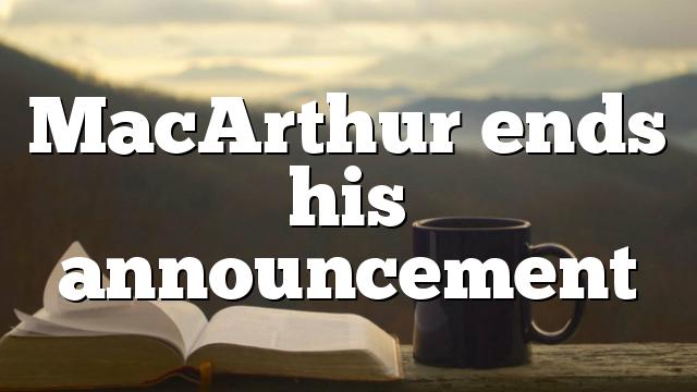 MacArthur ends his announcement