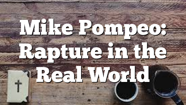 Mike Pompeo: Rapture in the Real World