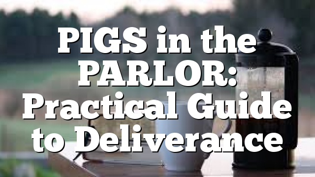 PIGS in the PARLOR: Practical Guide to Deliverance