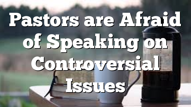 Pastors are Afraid of Speaking on Controversial Issues