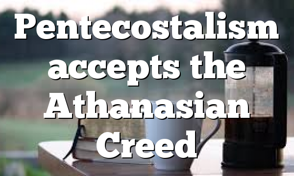Pentecostalism accepts the Athanasian Creed