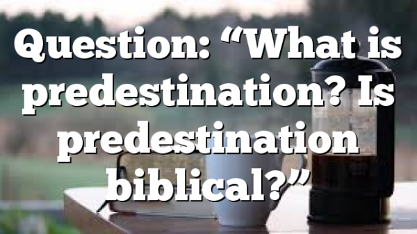 """Question: """"What is predestination? Is predestination biblical?"""""""