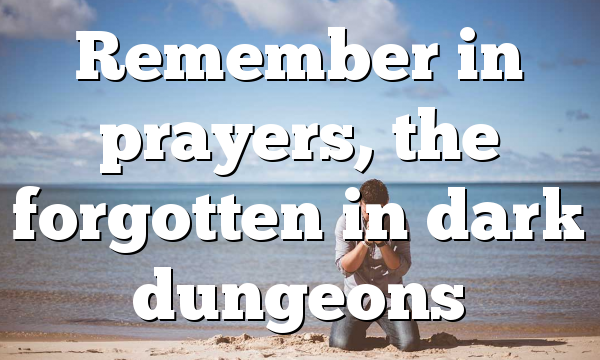 Remember in prayers, the forgotten in dark dungeons