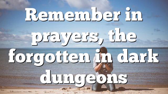 Remember in prayers, the forgotten in dark dungeons