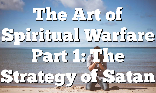 The Art of Spiritual Warfare Part 1: The Strategy of Satan