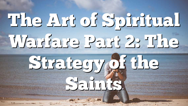 The Art of Spiritual Warfare Part 2: The Strategy of the Saints