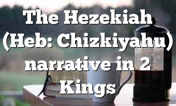 The Hezekiah (Heb: Chizkiyahu) narrative in 2 Kings