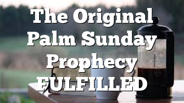 The Original Palm Sunday Prophecy FULFILLED