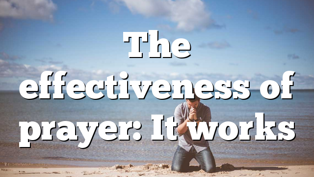 The effectiveness of prayer: It works