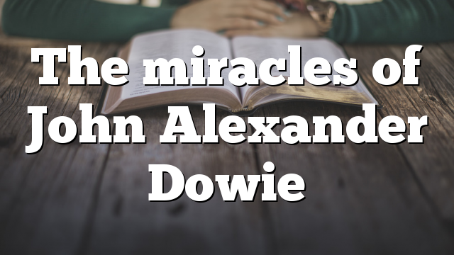 The miracles of John Alexander Dowie