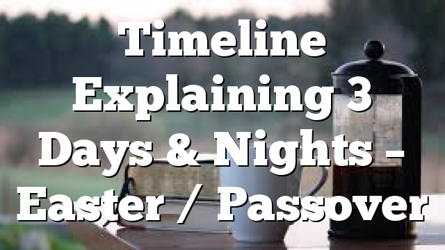Timeline Explaining 3 Days & Nights – Easter / Passover